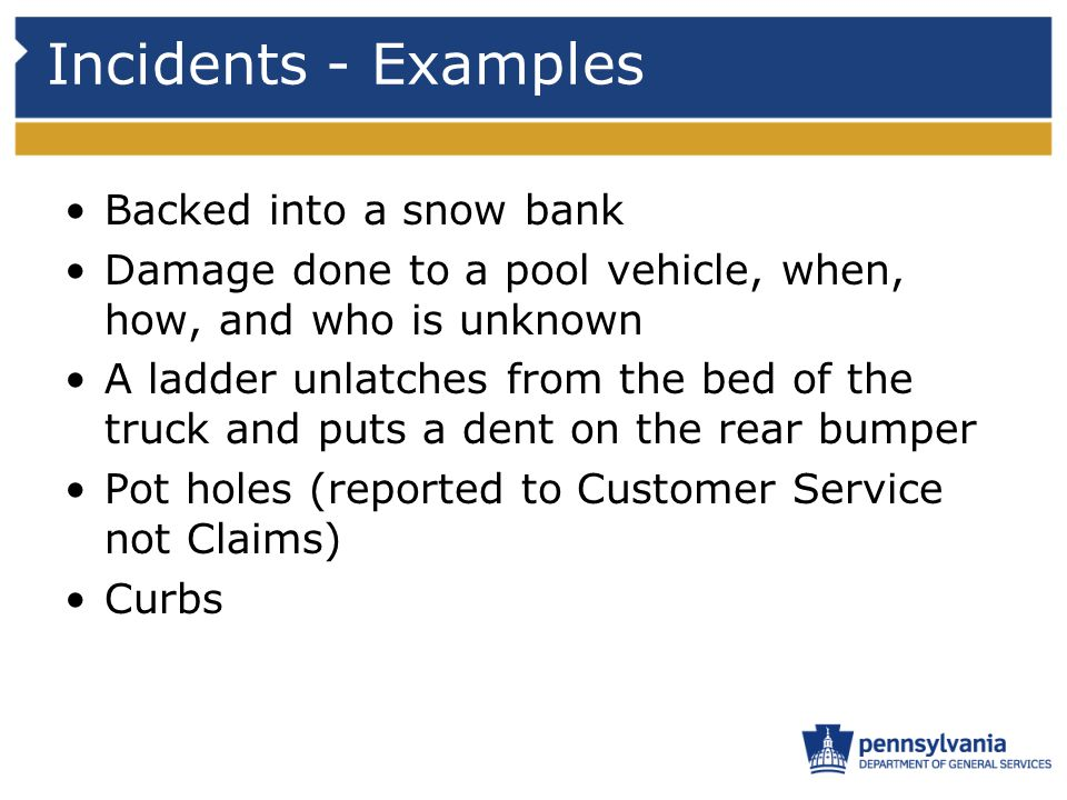 Incidents - Examples Backed into a snow bank Damage done to a pool vehicle, when, how, and who is unknown A ladder unlatches from the bed of the truck