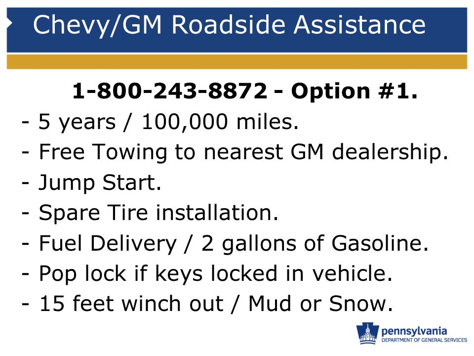 Chevy/GM Roadside Assistance 1-800-243-8872 - Option #1. - 5 years / 100,000 miles. -Free Towing to nearest GM dealership. -Jump Start. -Spare Tire in