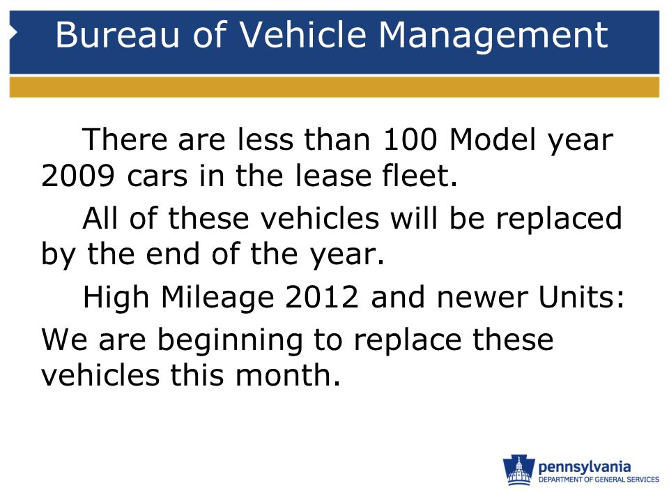 Bureau of Vehicle Management There are less than 100 Model year 2009 cars in the lease fleet. All of these vehicles will be replaced by the end of the
