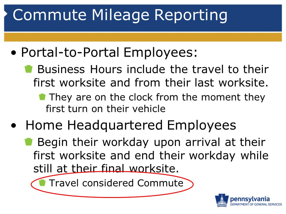 Commute Mileage Reporting Portal-to-Portal Employees: Business Hours include the travel to their first worksite and from their last worksite. They are