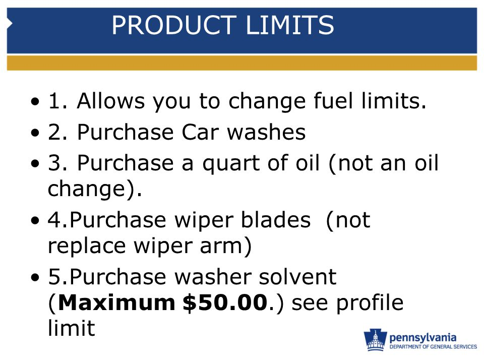 PRODUCT LIMITS 1. Allows you to change fuel limits. 2. Purchase Car washes 3. Purchase a quart of oil (not an oil change). 4.Purchase wiper blades (no