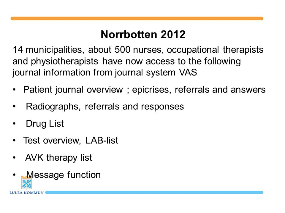 14 municipalities, about 500 nurses, occupational therapists and physiotherapists have now access to the following journal information from journal system VAS Patient journal overview ; epicrises, referrals and answers Radiographs, referrals and responses Drug List Test overview, LAB-list AVK therapy list Message function Norrbotten 2012