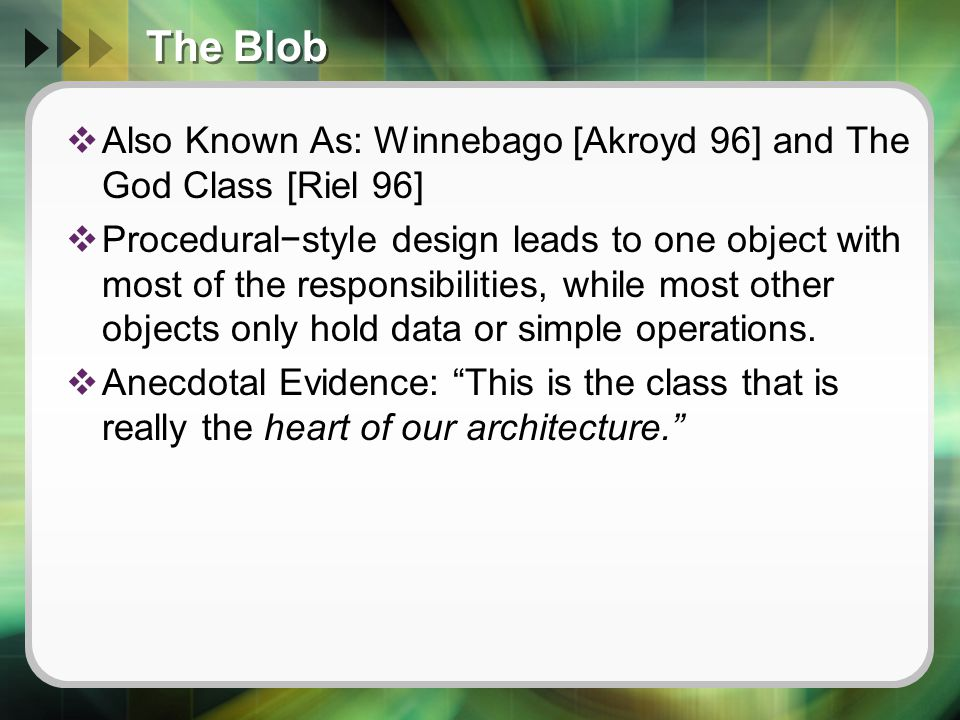 The Blob  Also Known As: Winnebago [Akroyd 96] and The God Class [Riel 96]  Procedural−style design leads to one object with most of the responsibilities, while most other objects only hold data or simple operations.