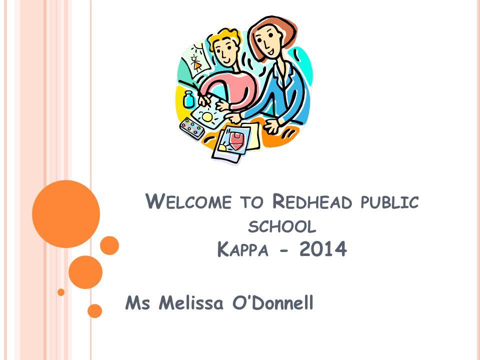 W ELCOME TO R EDHEAD PUBLIC SCHOOL K APPA - 2014 Ms Melissa O'Donnell
