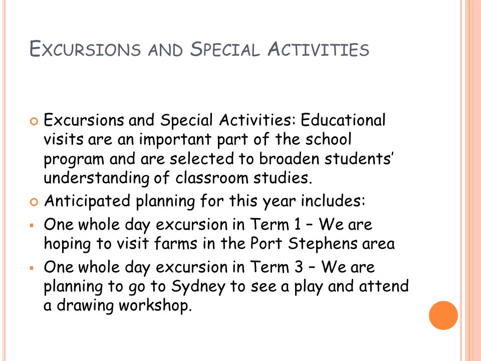 E XCURSIONS AND S PECIAL A CTIVITIES Excursions and Special Activities: Educational visits are an important part of the school program and are selected to broaden students' understanding of classroom studies.