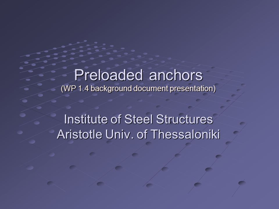 Preloaded anchors (WP 1.4 background document presentation) Institute of Steel Structures Aristotle Univ.