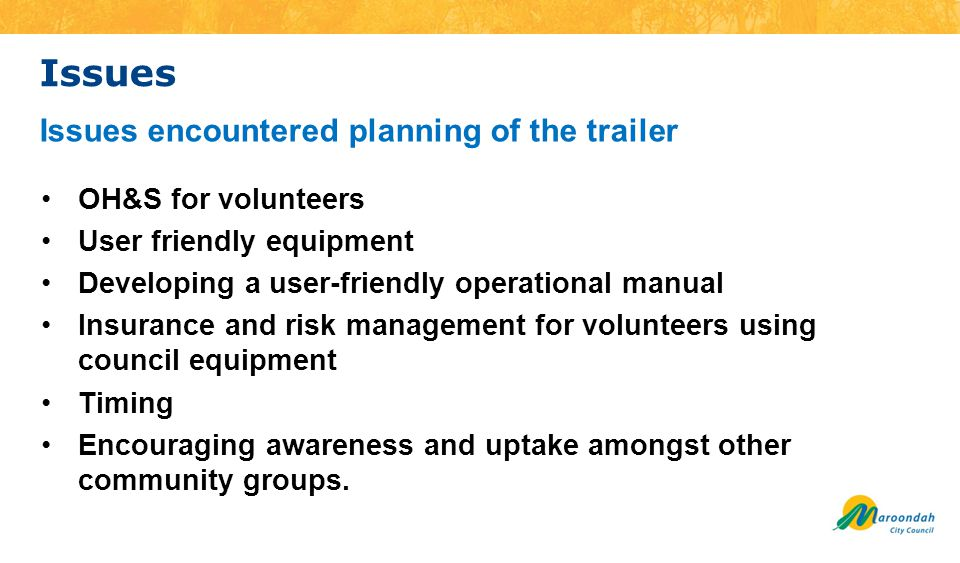 Issues OH&S for volunteers User friendly equipment Developing a user-friendly operational manual Insurance and risk management for volunteers using council equipment Timing Encouraging awareness and uptake amongst other community groups.