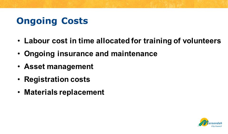 Ongoing Costs Labour cost in time allocated for training of volunteers Ongoing insurance and maintenance Asset management Registration costs Materials replacement
