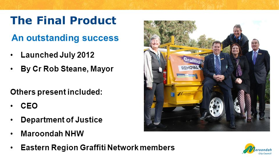 The Final Product Launched July 2012 By Cr Rob Steane, Mayor Others present included: CEO Department of Justice Maroondah NHW Eastern Region Graffiti Network members An outstanding success