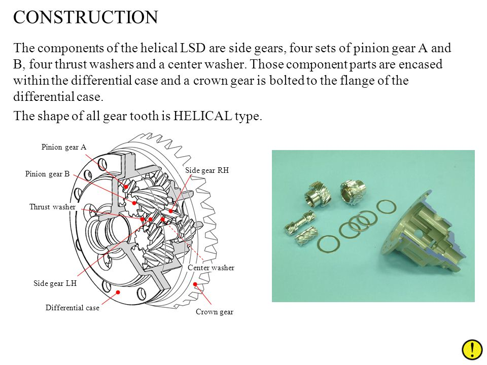CONSTRUCTION The components of the helical LSD are side gears, four sets of pinion gear A and B, four thrust washers and a center washer. Those compon