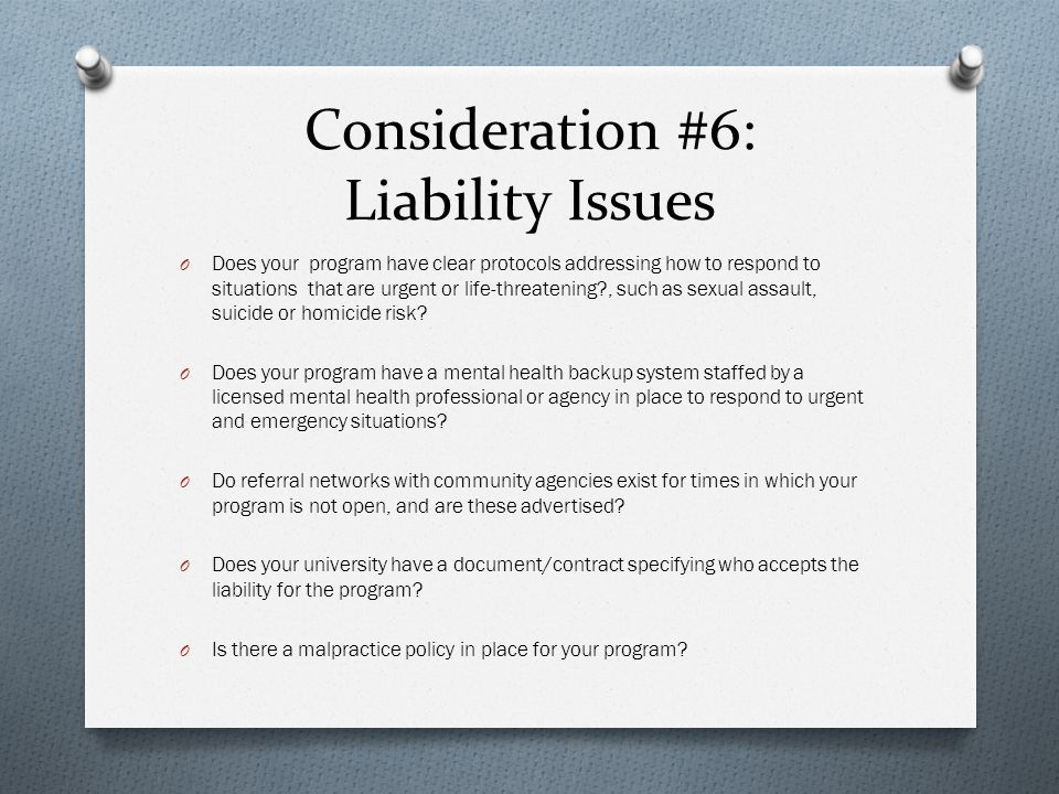 Consideration #6: Liability Issues O Does your program have clear protocols addressing how to respond to situations that are urgent or life-threatening , such as sexual assault, suicide or homicide risk.