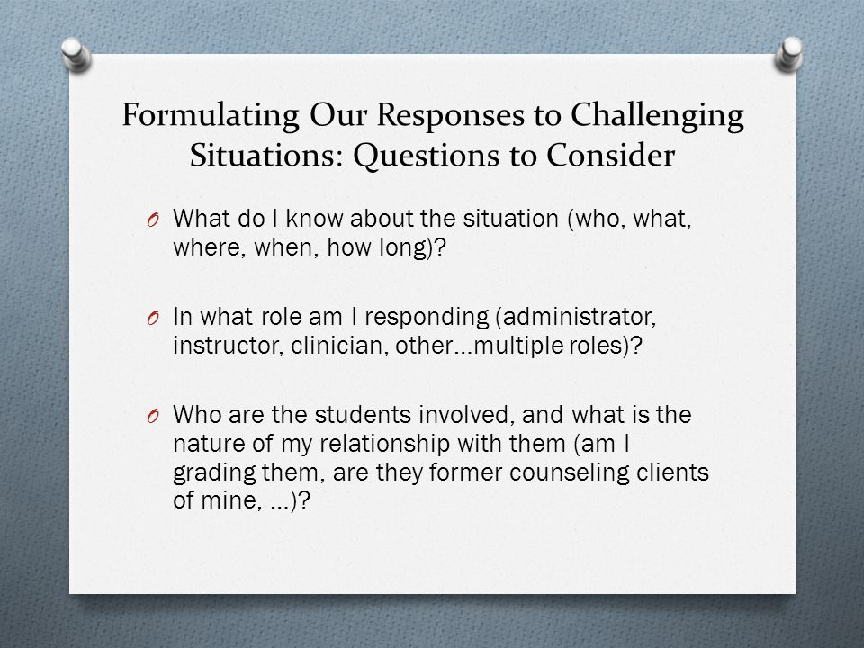 Formulating Our Responses to Challenging Situations: Questions to Consider O What do I know about the situation (who, what, where, when, how long).