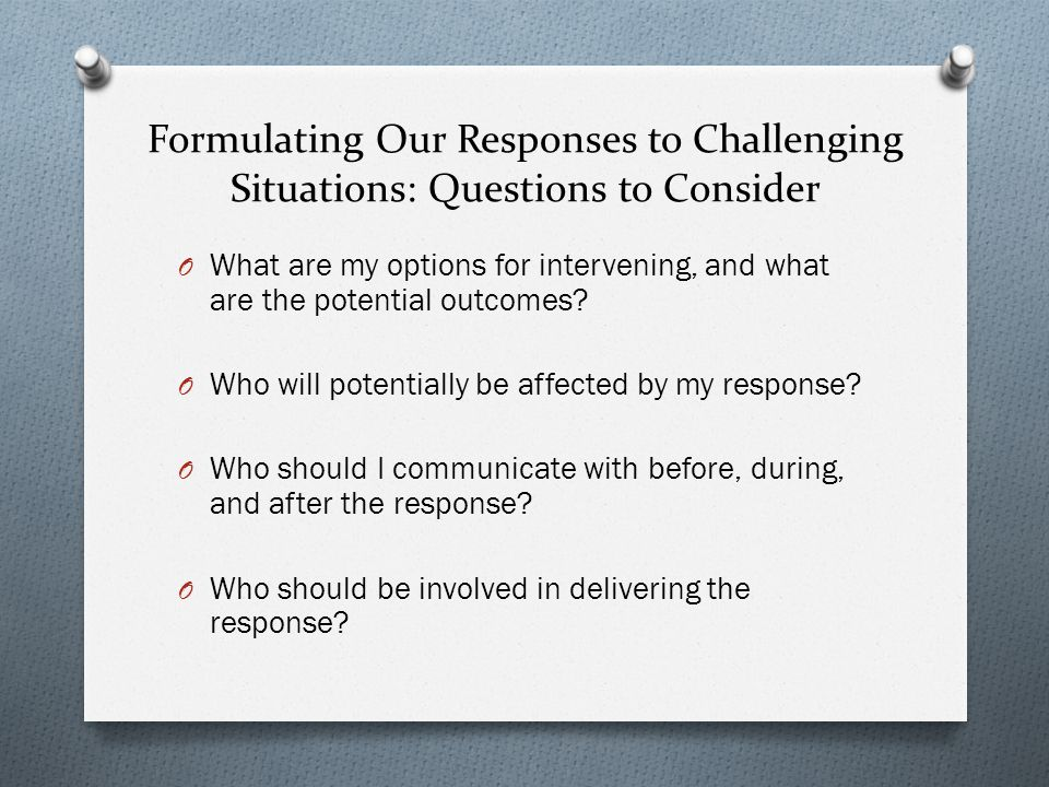 Formulating Our Responses to Challenging Situations: Questions to Consider O What are my options for intervening, and what are the potential outcomes.