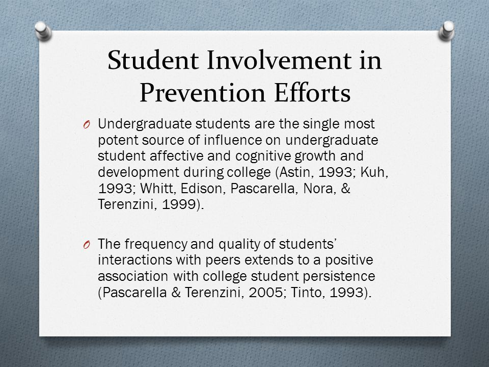 Student Involvement in Prevention Efforts O Undergraduate students are the single most potent source of influence on undergraduate student affective and cognitive growth and development during college (Astin, 1993; Kuh, 1993; Whitt, Edison, Pascarella, Nora, & Terenzini, 1999).