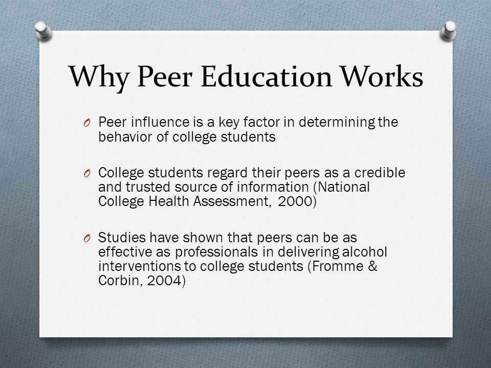 Why Peer Education Works O Peer influence is a key factor in determining the behavior of college students O College students regard their peers as a credible and trusted source of information (National College Health Assessment, 2000) O Studies have shown that peers can be as effective as professionals in delivering alcohol interventions to college students (Fromme & Corbin, 2004)