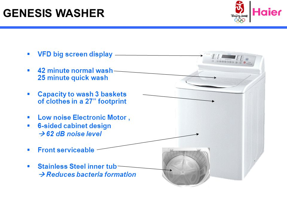 GENESIS WASHER  VFD big screen display  42 minute normal wash 25 minute quick wash  Capacity to wash 3 baskets of clothes in a 27 footprint  Low noise Electronic Motor,  6-sided cabinet design  62 dB noise level  Front serviceable  Stainless Steel inner tub  Reduces bacteria formation