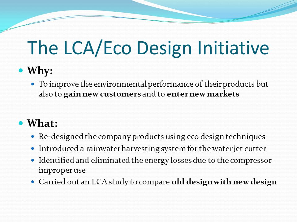 The LCA/Eco Design Initiative Why: To improve the environmental performance of their products but also to gain new customers and to enter new markets What: Re-designed the company products using eco design techniques Introduced a rainwater harvesting system for the water jet cutter Identified and eliminated the energy losses due to the compressor improper use Carried out an LCA study to compare old design with new design