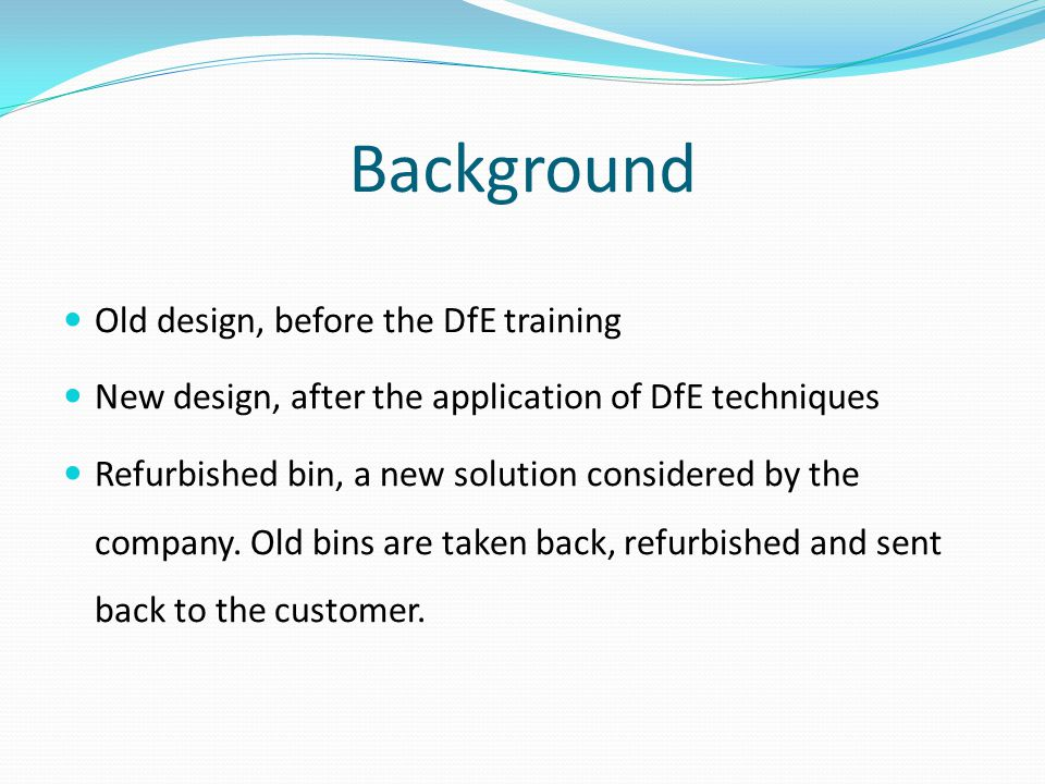 Background Old design, before the DfE training New design, after the application of DfE techniques Refurbished bin, a new solution considered by the company.