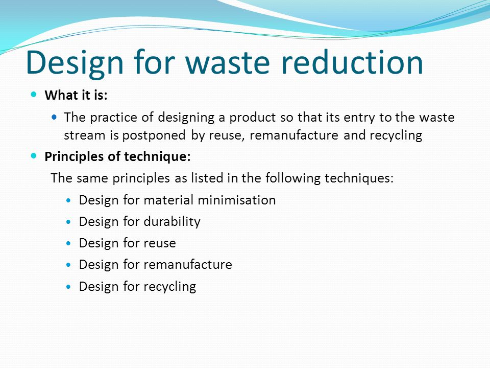 Design for waste reduction What it is: The practice of designing a product so that its entry to the waste stream is postponed by reuse, remanufacture