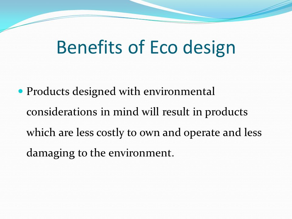 Benefits of Eco design Products designed with environmental considerations in mind will result in products which are less costly to own and operate and less damaging to the environment.