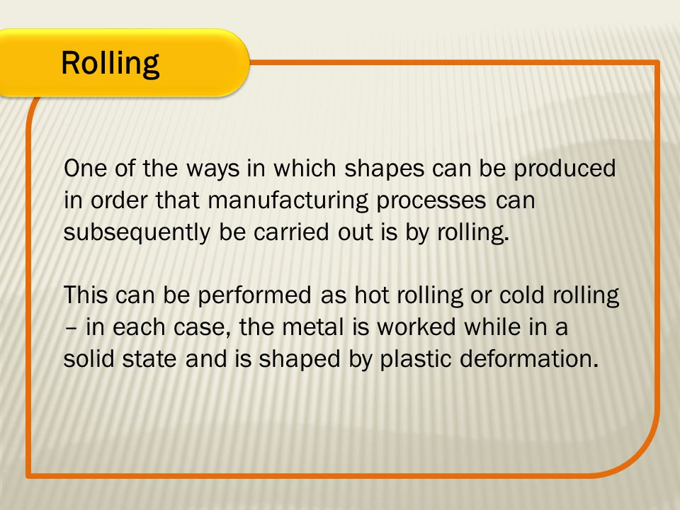 Rolling One of the ways in which shapes can be produced in order that manufacturing processes can subsequently be carried out is by rolling. This can