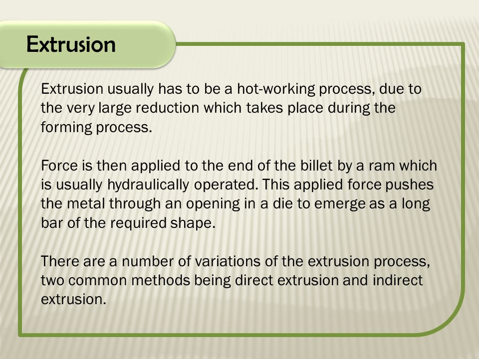 Extrusion Extrusion usually has to be a hot-working process, due to the very large reduction which takes place during the forming process. Force is th