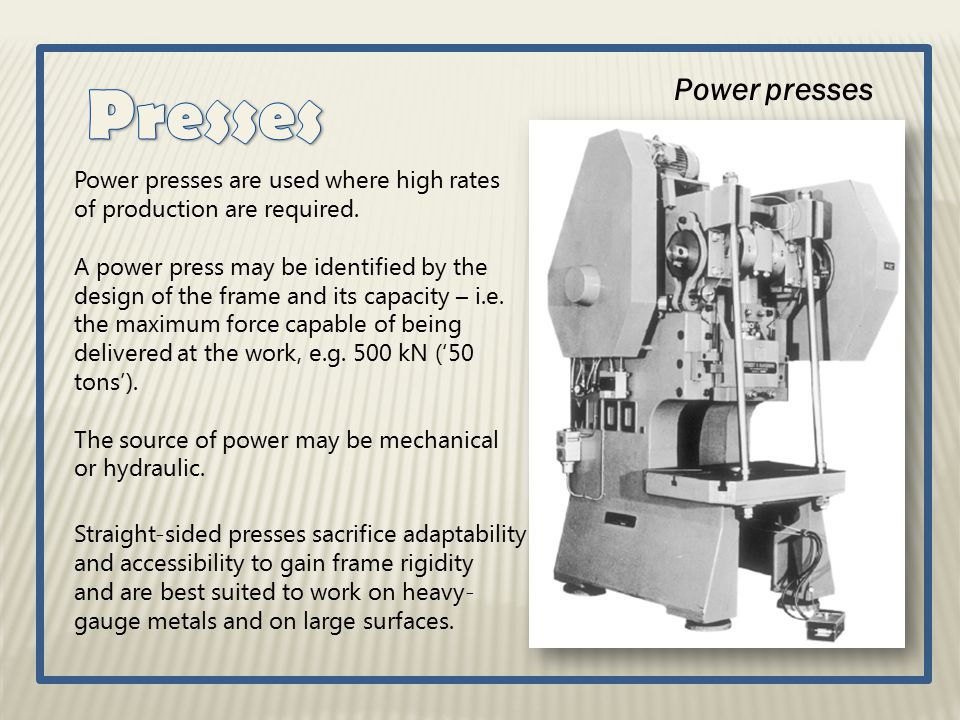 Power presses Power presses are used where high rates of production are required. A power press may be identified by the design of the frame and its c