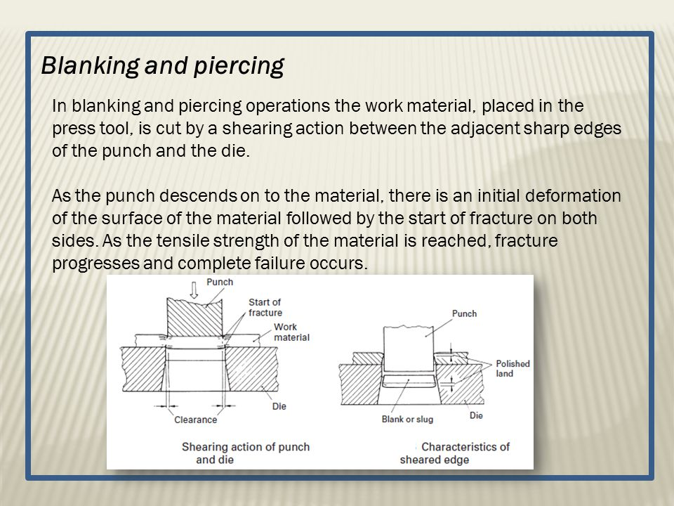 Blanking and piercing In blanking and piercing operations the work material, placed in the press tool, is cut by a shearing action between the adjacen