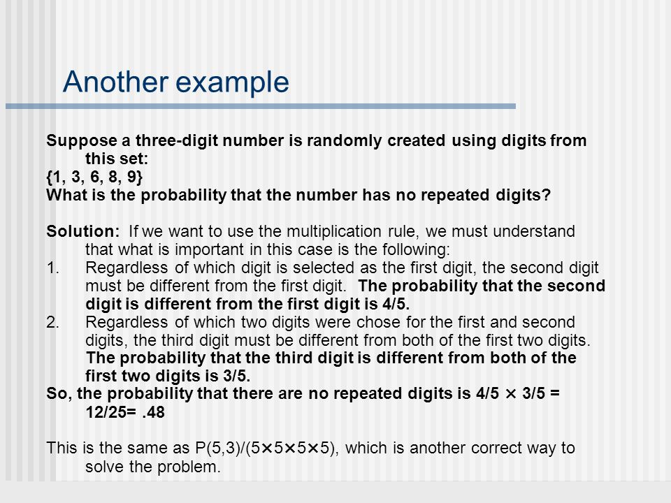 Another example Suppose a three-digit number is randomly created using digits from this set: {1, 3, 6, 8, 9} What is the probability that the number has no repeated digits.