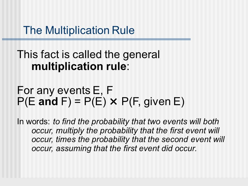 The Multiplication Rule This fact is called the general multiplication rule: For any events E, F P(E and F) = P(E) × P(F, given E) In words: to find the probability that two events will both occur, multiply the probability that the first event will occur, times the probability that the second event will occur, assuming that the first event did occur.