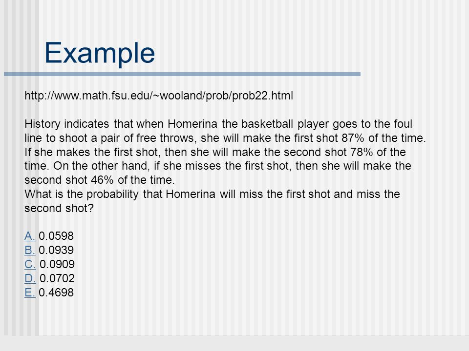 Example http://www.math.fsu.edu/~wooland/prob/prob22.html History indicates that when Homerina the basketball player goes to the foul line to shoot a pair of free throws, she will make the first shot 87% of the time.