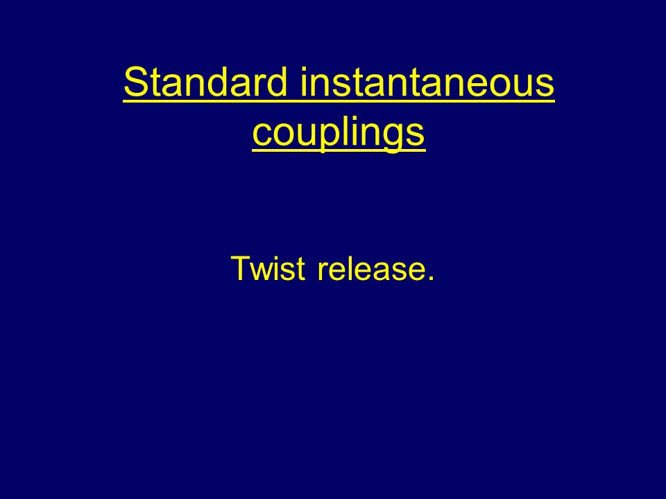 Standard instantaneous couplings Twist release.