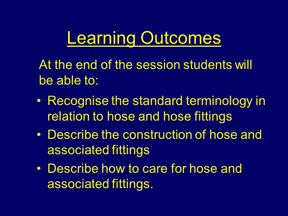 Learning Outcomes Recognise the standard terminology in relation to hose and hose fittings Describe the construction of hose and associated fittings D