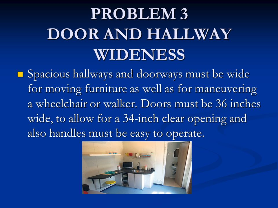 PROBLEM 3 DOOR AND HALLWAY WIDENESS Spacious hallways and doorways must be wide for moving furniture as well as for maneuvering a wheelchair or walker.