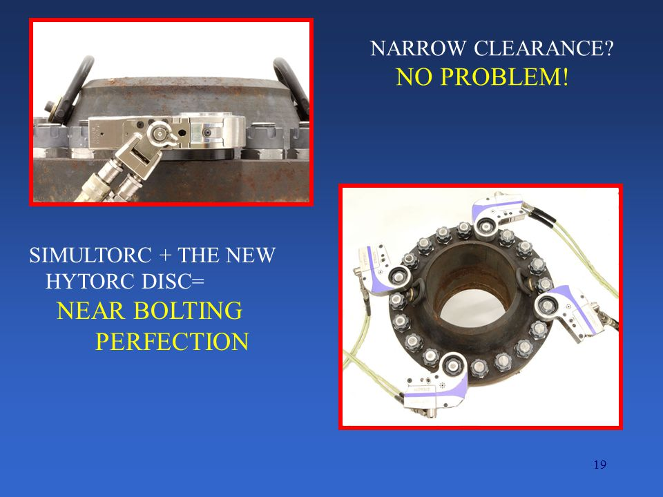 19 NARROW CLEARANCE? NO PROBLEM! SIMULTORC + THE NEW HYTORC DISC= NEAR BOLTING PERFECTION