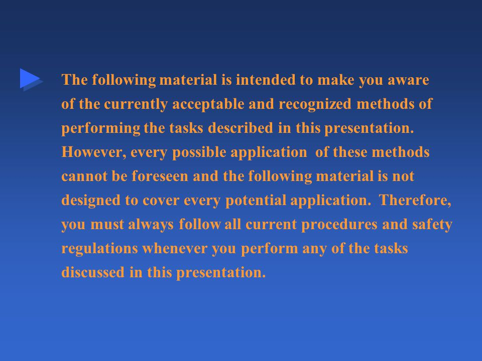 The following material is intended to make you aware of the currently acceptable and recognized methods of performing the tasks described in this presentation.