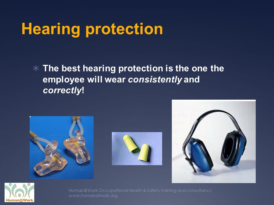 Human@Work Occupational Health & Safety training and consultancy www.humanatwork.org Hearing protection  The best hearing protection is the one the employee will wear consistently and correctly!