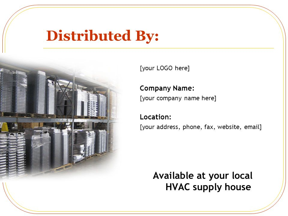 Distributed By: [your LOGO here] Company Name: [your company name here] Location: [your address, phone, fax, website, email] Available at your local HVAC supply house