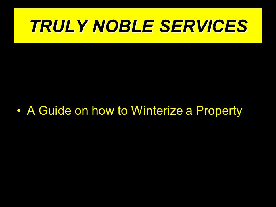 TRULY NOBLE SERVICES A Guide on how to Winterize a Property