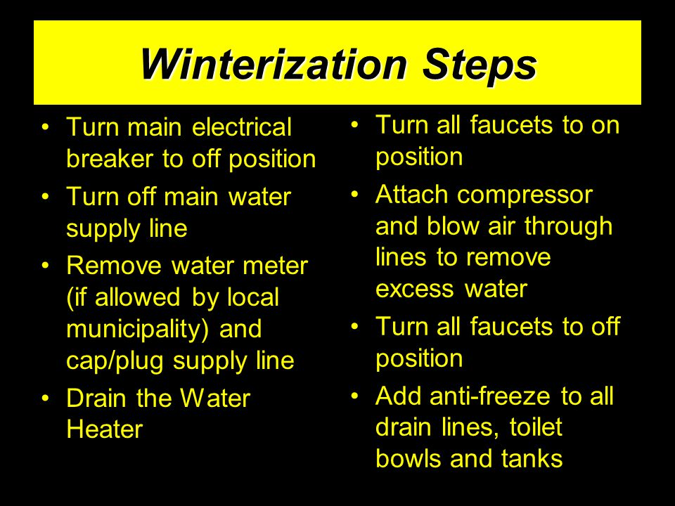 Winterization Steps Turn main electrical breaker to off position Turn off main water supply line Remove water meter (if allowed by local municipality)