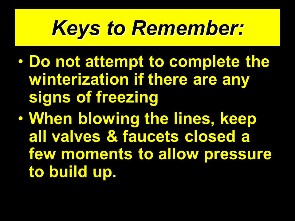 Keys to Remember: Do not attempt to complete the winterization if there are any signs of freezing When blowing the lines, keep all valves & faucets cl