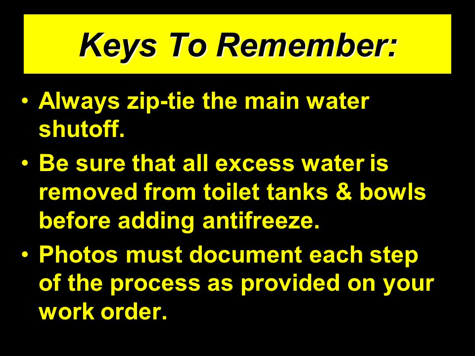 Always zip-tie the main water shutoff. Be sure that all excess water is removed from toilet tanks & bowls before adding antifreeze. Photos must docume