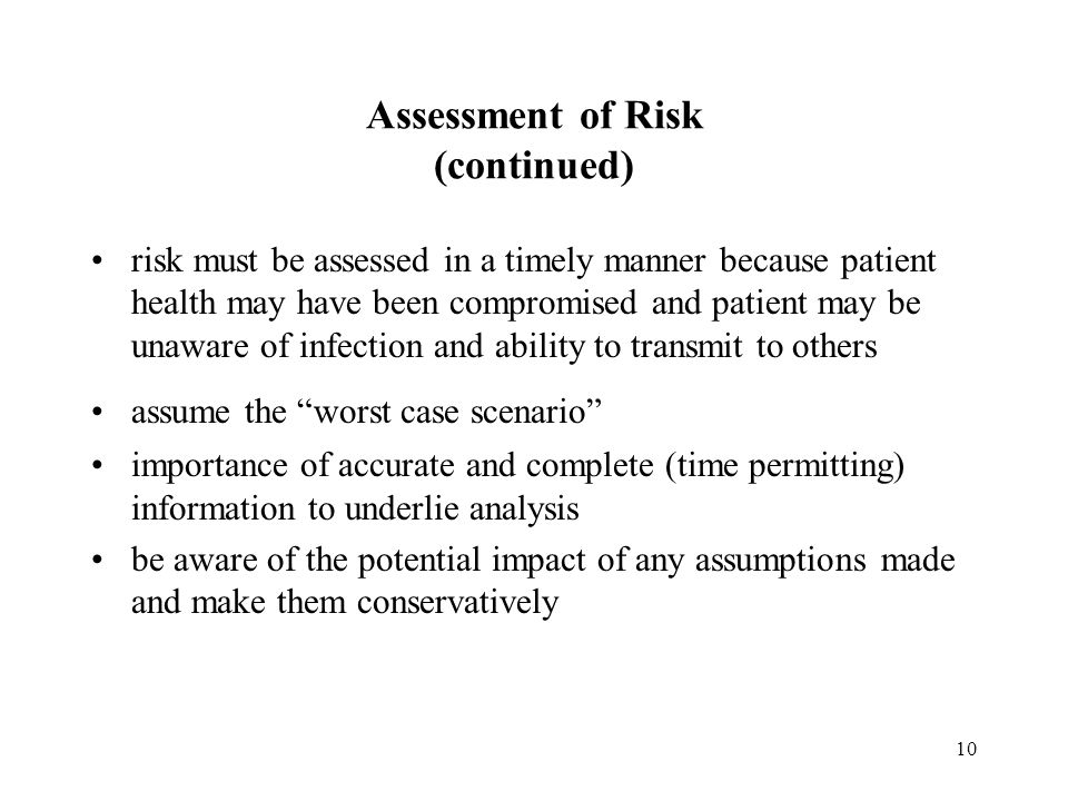10 Assessment of Risk (continued) risk must be assessed in a timely manner because patient health may have been compromised and patient may be unaware of infection and ability to transmit to others assume the worst case scenario importance of accurate and complete (time permitting) information to underlie analysis be aware of the potential impact of any assumptions made and make them conservatively