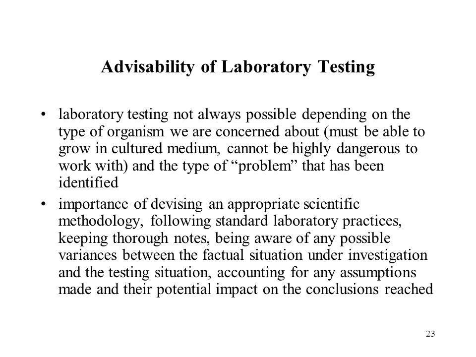 23 Advisability of Laboratory Testing laboratory testing not always possible depending on the type of organism we are concerned about (must be able to grow in cultured medium, cannot be highly dangerous to work with) and the type of problem that has been identified importance of devising an appropriate scientific methodology, following standard laboratory practices, keeping thorough notes, being aware of any possible variances between the factual situation under investigation and the testing situation, accounting for any assumptions made and their potential impact on the conclusions reached