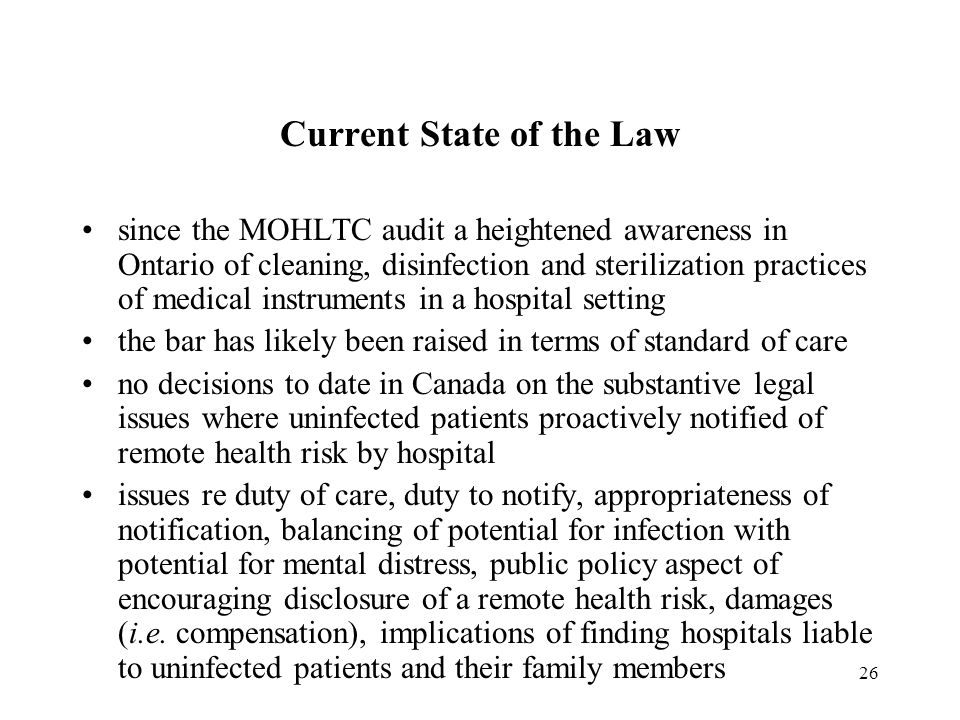 26 Current State of the Law since the MOHLTC audit a heightened awareness in Ontario of cleaning, disinfection and sterilization practices of medical instruments in a hospital setting the bar has likely been raised in terms of standard of care no decisions to date in Canada on the substantive legal issues where uninfected patients proactively notified of remote health risk by hospital issues re duty of care, duty to notify, appropriateness of notification, balancing of potential for infection with potential for mental distress, public policy aspect of encouraging disclosure of a remote health risk, damages (i.e.