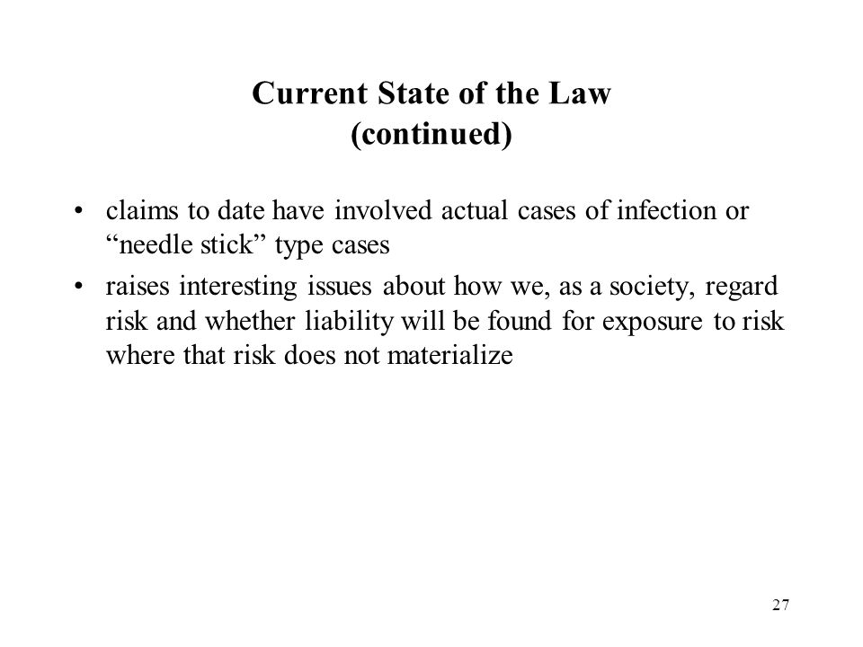 27 Current State of the Law (continued) claims to date have involved actual cases of infection or needle stick type cases raises interesting issues about how we, as a society, regard risk and whether liability will be found for exposure to risk where that risk does not materialize