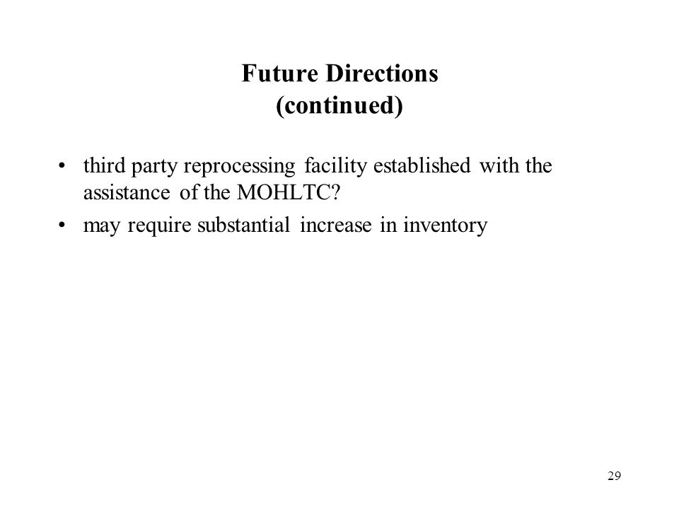 29 Future Directions (continued) third party reprocessing facility established with the assistance of the MOHLTC.