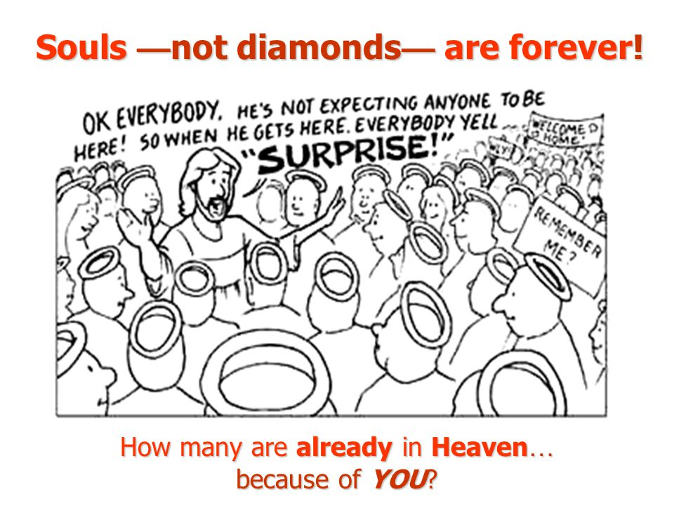 Souls — not diamonds — are forever! How many are already in Heaven … because of YOU?