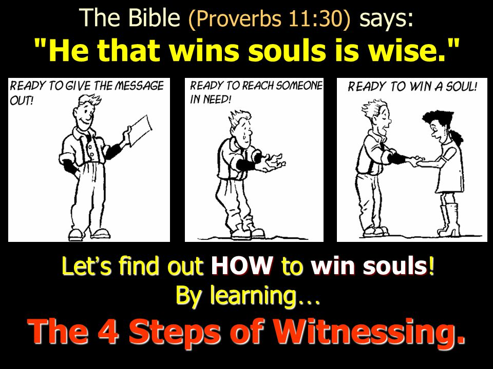 The Bible (Proverbs 11:30) says: He that wins souls is wise. The 4 Steps of Witnessing.