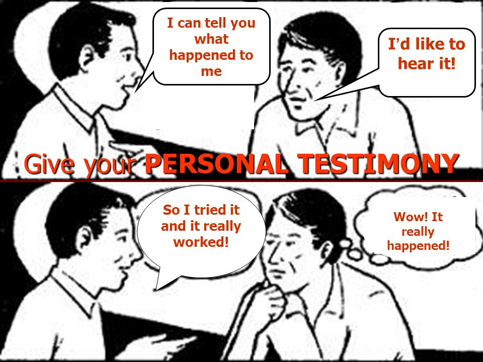 Give your PERSONAL TESTIMONY I ' d like to hear it! So I tried it and it really worked! Wow! It really happened! I can tell you what happened to me